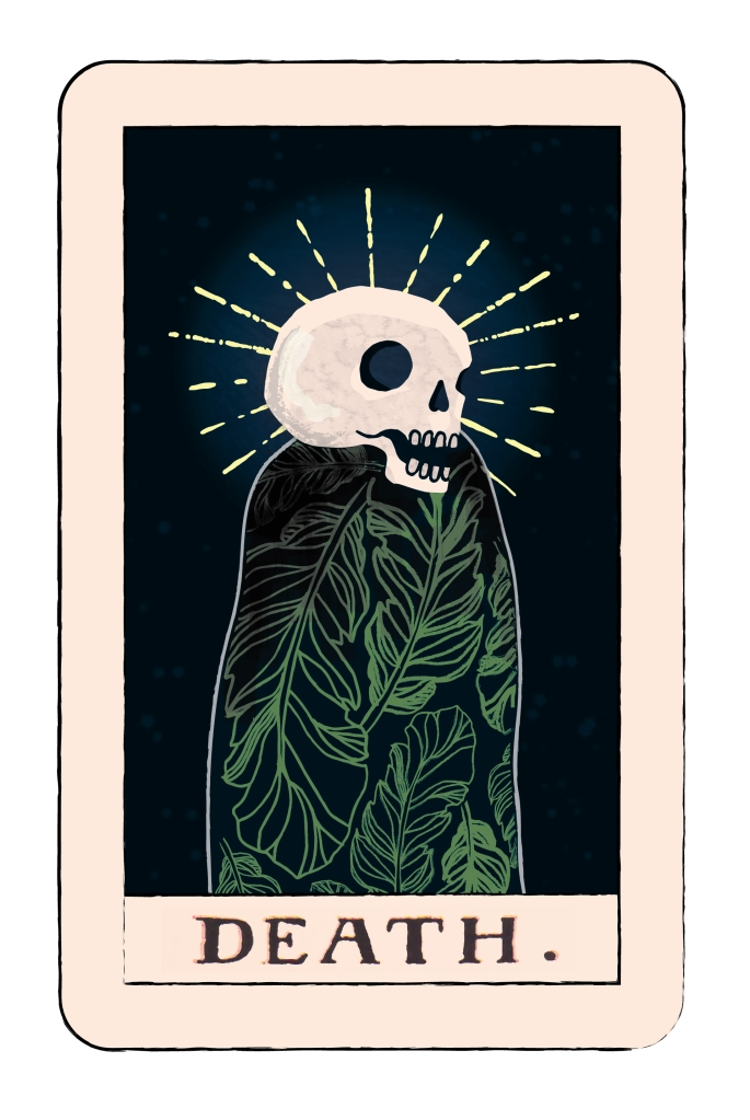 """""""Death is symbolic of the ending of a major phase or aspect of your life that may bring about the beginning of something far more valuable and important. You must close one door in order to open another. You need to put the past behind you and part ways, ready to embrace new opportunities and possibilities. It may be difficult to let go of the past at times but you will soon see how important it is so that you can bring renewal and transformation into your life. If you resist these necessary endings, you may experience pain, both emotionally and physically but if you exercise your creative imagination and visualize a new possibility, you allow more constructive patterns to emerge."""""""